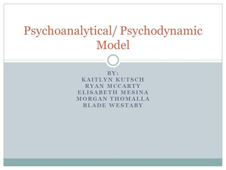 BY: KAITLYN KUTSCH RYAN MCCARTY ELISABETH MESINA MORGAN THOMALLA BLADE WESTABY Psychoanalytical/ Psychodynamic Model.