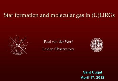 Der Paul van der Werf Leiden Observatory Star formation and molecular gas in (U)LIRGs Sant Cugat April 17, 2012.