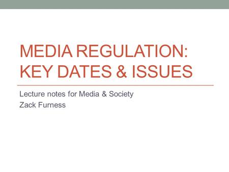 MEDIA REGULATION: KEY DATES & ISSUES Lecture notes for Media & Society Zack Furness.