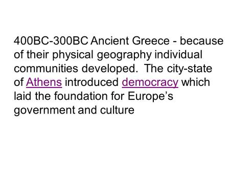 400BC-300BC Ancient Greece - because of their physical geography individual communities developed. The city-state of Athens introduced democracy which.