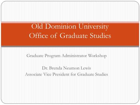 Graduate Program Administrator Workshop Dr. Brenda Neumon Lewis Associate Vice President for Graduate Studies Old Dominion University Office of Graduate.