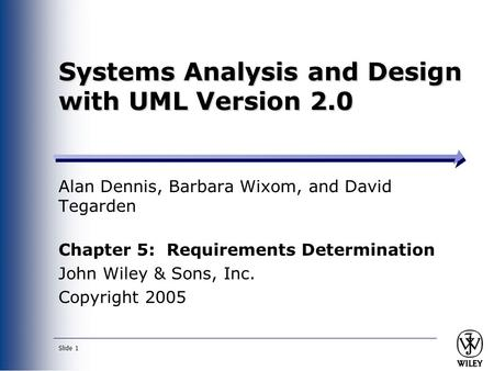 Slide 1 Systems Analysis and Design with UML Version 2.0 Alan Dennis, Barbara Wixom, and David Tegarden Chapter 5: Requirements Determination John Wiley.