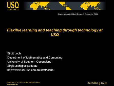 Flexible learning and teaching through technology at USQ Birgit Loch Department of Mathematics and Computing University of Southern Queensland