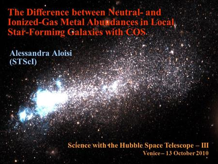 The Difference between Neutral- and Ionized-Gas Metal Abundances in Local Star-Forming Galaxies with COS Alessandra Aloisi (STScI) Science with the Hubble.