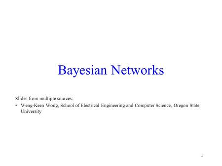 1 Bayesian Networks Slides from multiple sources: Weng-Keen Wong, School of Electrical Engineering and Computer Science, Oregon State University.