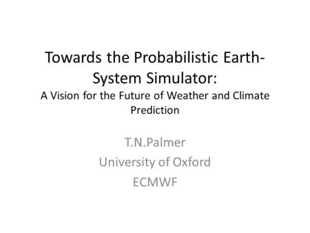 Towards the Probabilistic Earth- System Simulator: A Vision for the Future of Weather and Climate Prediction T.N.Palmer University of Oxford ECMWF.