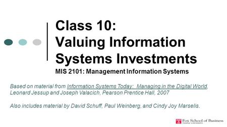 Class 10: Valuing Information Systems Investments MIS 2101: Management Information Systems Based on material from Information Systems Today: Managing in.