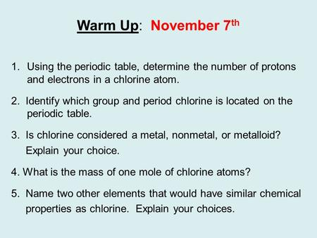 Warm Up: November 7 th 1.Using the periodic table, determine the number of protons and electrons in a chlorine atom. 2. Identify which group and period.