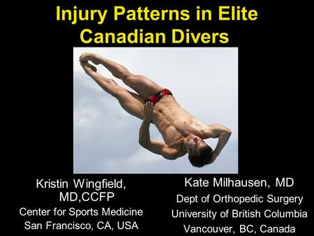Injury Patterns in Elite Canadian Divers Kate Milhausen, MD Dept of Orthopedic Surgery University of British Columbia Vancouver, BC, Canada Kristin Wingfield,