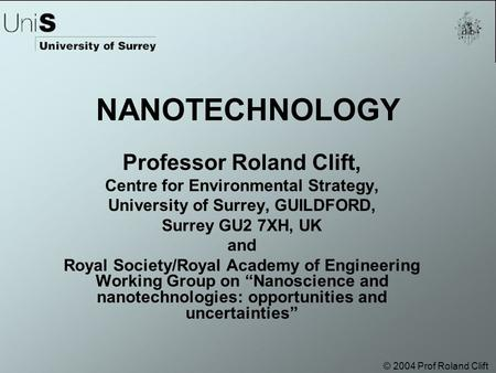 © 2004 Prof Roland Clift NANOTECHNOLOGY Professor Roland Clift, Centre for Environmental Strategy, University of Surrey, GUILDFORD, Surrey GU2 7XH, UK.
