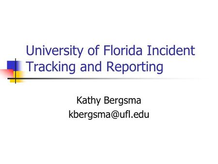 University of Florida Incident Tracking and Reporting Kathy Bergsma