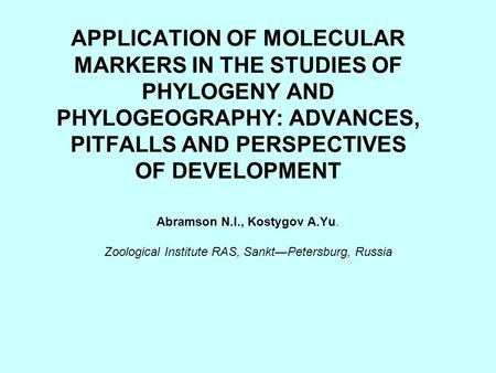 APPLICATION OF MOLECULAR MARKERS IN THE STUDIES OF PHYLOGENY AND PHYLOGEOGRAPHY: ADVANCES, PITFALLS AND PERSPECTIVES OF DEVELOPMENT Abramson N.I., Kostygov.
