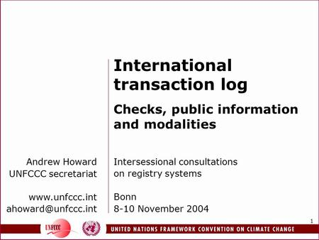 1 Andrew Howard UNFCCC secretariat  International transaction log Checks, public information and modalities Intersessional.