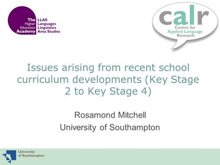 Issues arising from recent school curriculum developments (Key Stage 2 to Key Stage 4) Rosamond Mitchell University of Southampton.