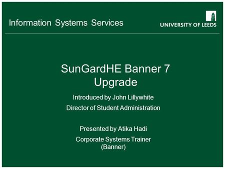 Information Systems Services SunGardHE Banner 7 Upgrade Introduced by John Lillywhite Director of Student Administration Presented by Atika Hadi Corporate.