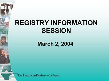 The Petroleum Registry of Alberta REGISTRY INFORMATION SESSION March 2, 2004.