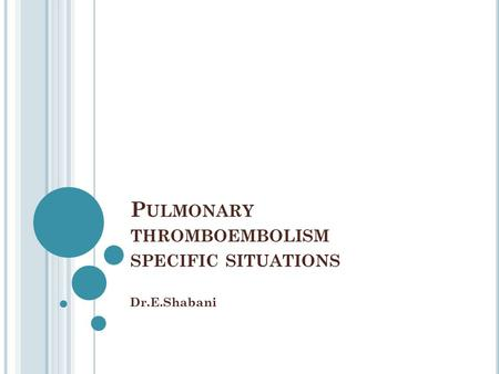 P ULMONARY THROMBOEMBOLISM SPECIFIC SITUATIONS Dr.E.Shabani.