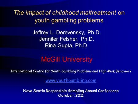 The impact of childhood maltreatment on youth gambling problems Jeffrey L. Derevensky, Ph.D. Jennifer Felsher, Ph.D. Rina Gupta, Ph.D. McGill University.