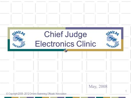 © Copyright 2008 - 2012 Ontario Swimming Officials' Association 1 Chief Judge Electronics Clinic May, 2008.