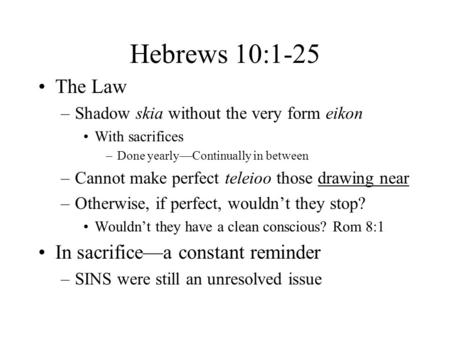Hebrews 10:1-25 The Law –Shadow skia without the very form eikon With sacrifices –Done yearly—Continually in between –Cannot make perfect teleioo those.