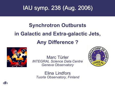 1 IAU symp. 238 (Aug. 2006) Synchrotron Outbursts in Galactic and Extra-galactic Jets, Any Difference ? Marc Türler INTEGRAL Science Data Centre Geneva.