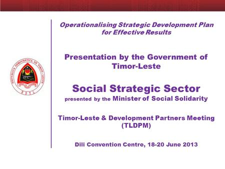 Operationalising Strategic Development Plan for Effective Results Presentation by the Government of Timor-Leste Social Strategic Sector presented by the.