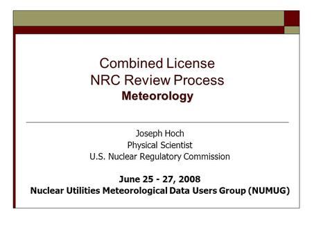 Meteorology Combined License NRC Review Process Meteorology Joseph Hoch Physical Scientist U.S. Nuclear Regulatory Commission June 25 - 27, 2008 Nuclear.