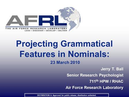 Projecting Grammatical Features in Nominals: 23 March 2010 Jerry T. Ball Senior Research Psychologist 711 th HPW / RHAC Air Force Research Laboratory DISTRIBUTION.