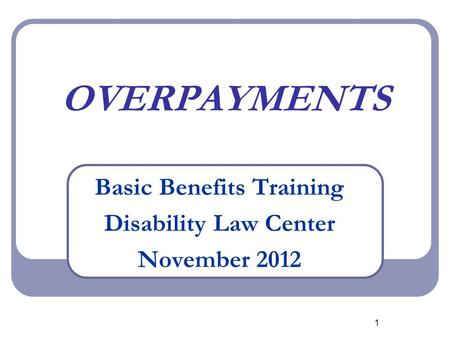 1 OVERPAYMENTS Basic Benefits Training Disability Law Center November 2012.