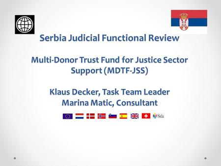 Serbia Judicial Functional Review Multi-Donor Trust Fund for Justice Sector Support (MDTF-JSS) Klaus Decker, Task Team Leader Marina Matic, Consultant.