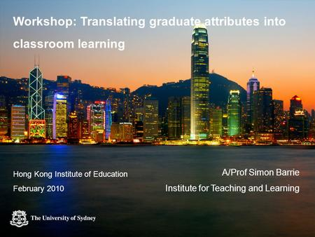 Workshop: Translating graduate attributes into classroom learning A/Prof Simon Barrie Institute for Teaching and Learning Hong Kong Institute of Education.