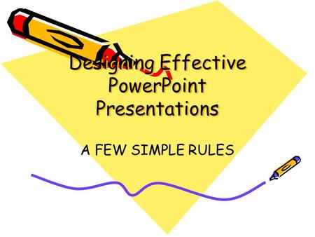 Designing Effective PowerPoint Presentations A FEW SIMPLE RULES.