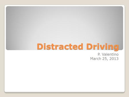 Distracted Driving P. Valentino March 25, 2013.