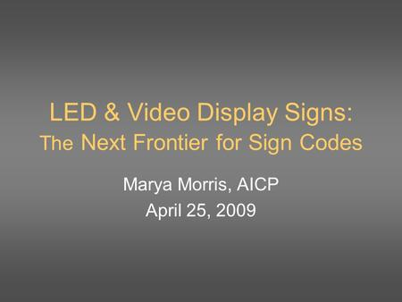 LED & Video Display Signs: The Next Frontier for Sign Codes Marya Morris, AICP April 25, 2009.