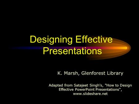 Designing Effective Presentations K. Marsh, Glenforest Library Adapted from Satajeet Singh's, How to Design Effective PowerPoint Presentations, www.slideshare.net.