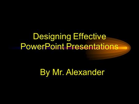 Designing Effective PowerPoint Presentations By Mr. Alexander.
