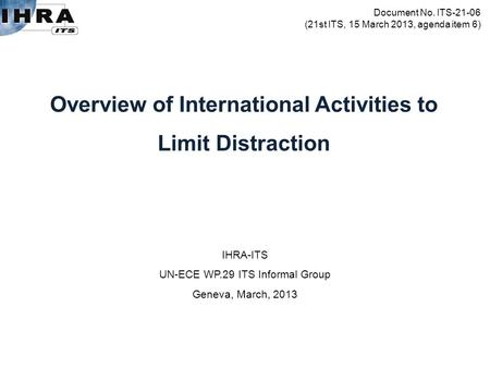 IHRA-ITS UN-ECE WP.29 ITS Informal Group Geneva, March, 2013 Overview of International Activities to Limit Distraction Document No. ITS-21-06 (21st ITS,