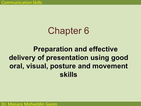 Communication Skills Dr. Maisara Mohyeldin Gasim Chapter 6 Preparation and effective delivery of presentation using good oral, visual, posture and movement.