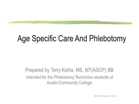 Age Specific Care And Phlebotomy Prepared by Terry Kotrla, MS, MT(ASCP) BB Intended for the Phlebotomy Technician students of Austin Community College.