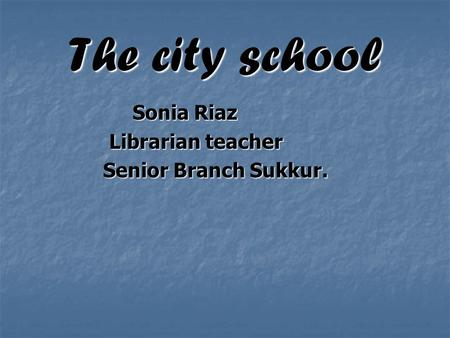 The city school Sonia Riaz Sonia Riaz Librarian teacher Librarian teacher Senior Branch Sukkur. Senior Branch Sukkur.