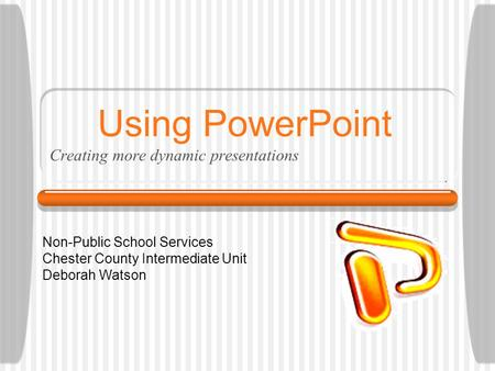 Using PowerPoint Creating more dynamic presentations Non-Public School Services Chester County Intermediate Unit Deborah Watson.