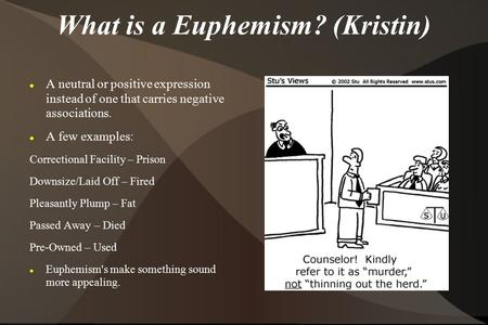 What is a Euphemism? (Kristin) A neutral or positive expression instead of one that carries negative associations. A few examples: Correctional Facility.