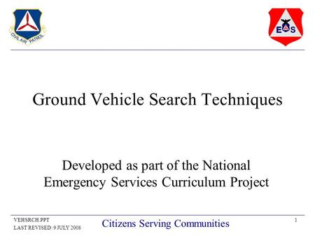 1VEHSRCH.PPT LAST REVISED: 9 JULY 2008 Citizens Serving Communities Ground Vehicle Search Techniques Developed as part of the National Emergency Services.