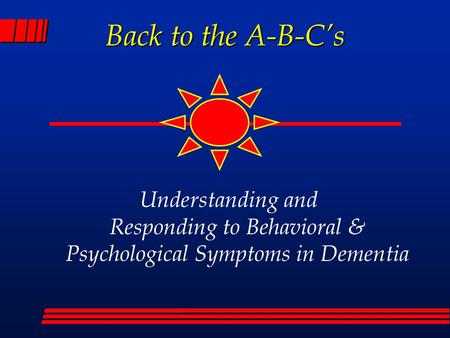 Back to the A-B-C's Understanding and Responding to Behavioral & Psychological Symptoms in Dementia.