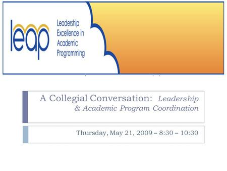 A Collegial Conversation: Leadership & Academic Program Coordination Thursday, May 21, 2009 – 8:30 – 10:30.