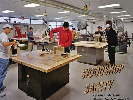 WOODSHOP SAFETY By James MacCabe Modified by Julie Doucette.