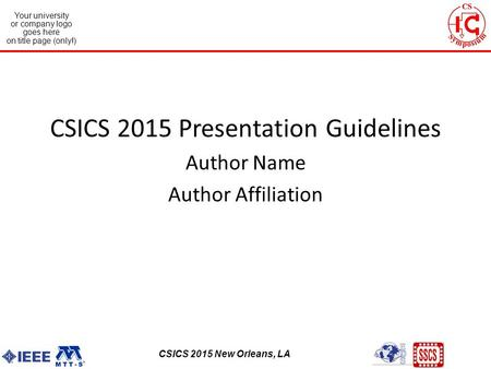 CSICS 2013 Monterey, California Your university or company logo goes here on title page (only!) CSICS 2015 New Orleans, LA CSICS 2015 Presentation Guidelines.