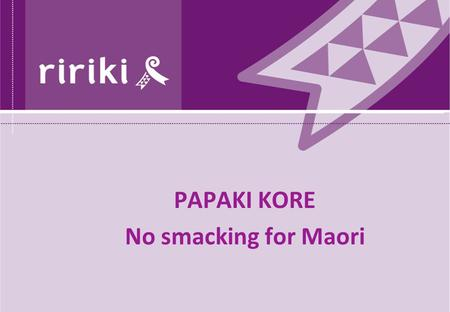 PAPAKI KORE No smacking for Maori. Ririki > Ririki is lifted from a famous Ngati Porou haka and means 'young ones'. We use the term to describe Maori.