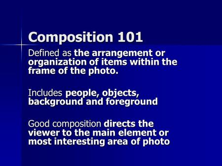 Composition 101 Defined as the arrangement or organization of items within the frame of the photo. Includes people, objects, background and foreground.