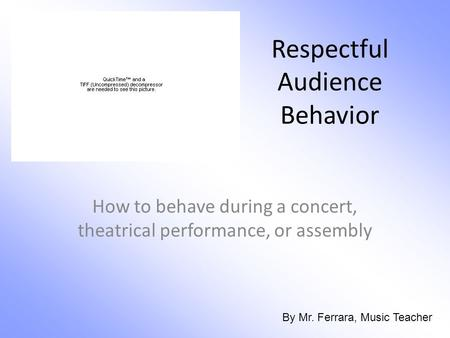 Respectful Audience Behavior How to behave during a concert, theatrical performance, or assembly By Mr. Ferrara, Music Teacher.